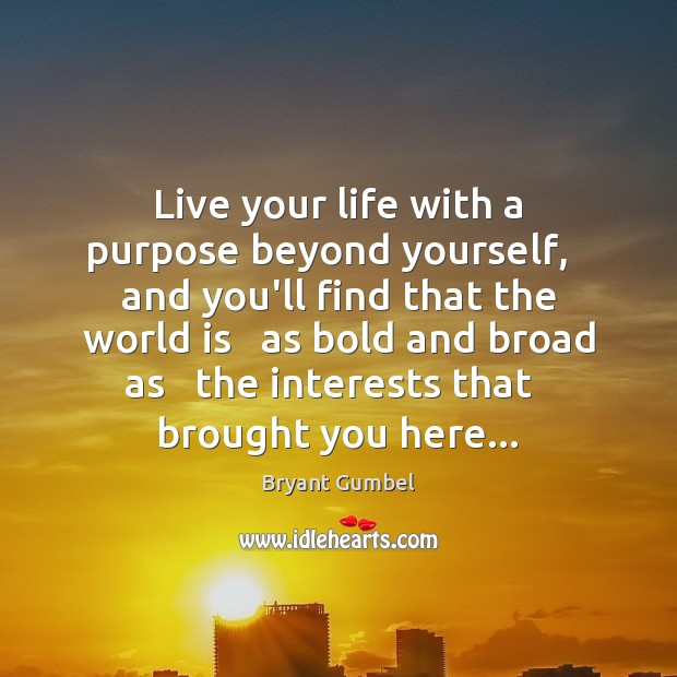 Live your life with a purpose beyond yourself,   and you'll find that Bryant Gumbel Picture Quote