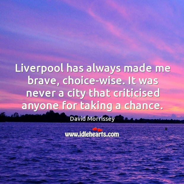 Image, Liverpool has always made me brave, choice-wise. It was never a city