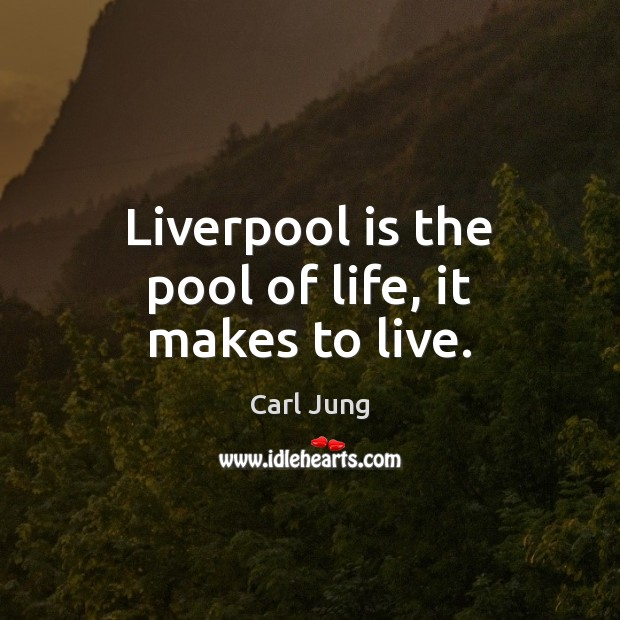 Liverpool is the pool of life, it makes to live. Image