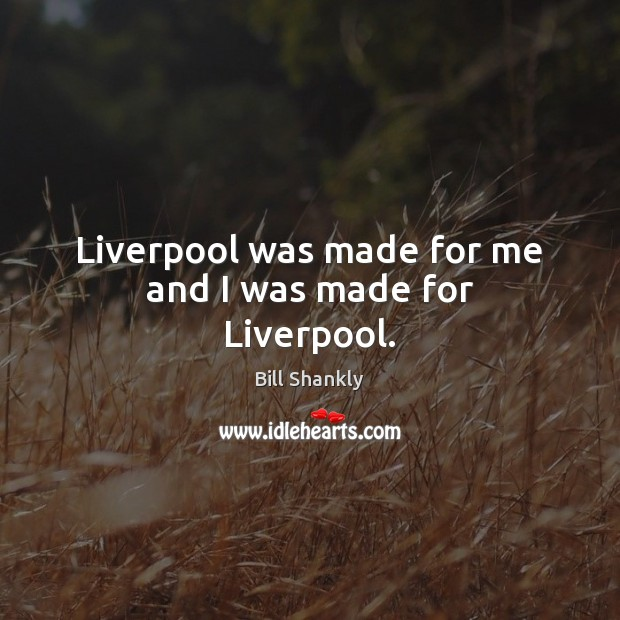 Liverpool was made for me and I was made for Liverpool. Image