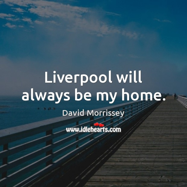 Image, Liverpool will always be my home.