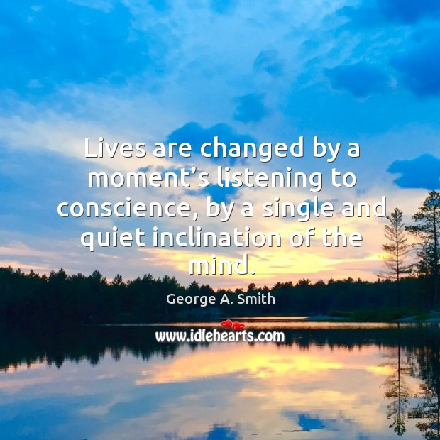Lives are changed by a moment's listening to conscience, by a single and quiet inclination of the mind. Image