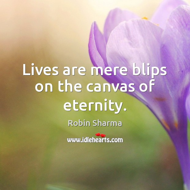 Lives are mere blips on the canvas of eternity. Robin Sharma Picture Quote