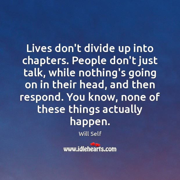 Image, Lives don't divide up into chapters. People don't just talk, while nothing's