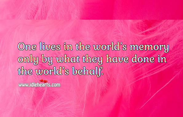 One lives in the world's memory only by what they have done in the world's behalf. Image