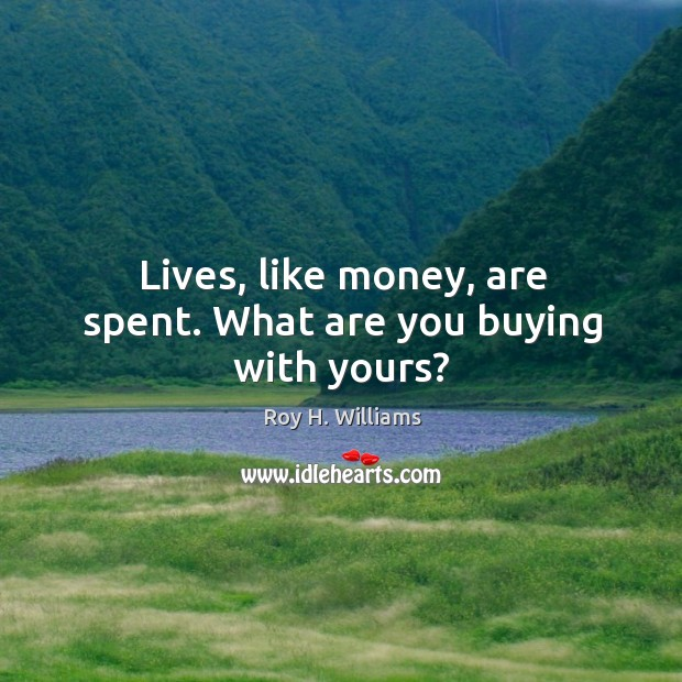 Lives, like money, are spent. What are you buying with yours? Roy H. Williams Picture Quote