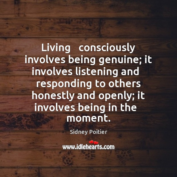 Living Consciously Involves Being Genuine It Involves Listening And