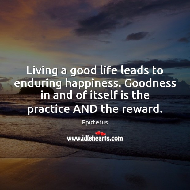 Living a good life leads to enduring happiness. Goodness in and of Epictetus Picture Quote