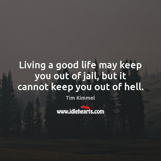 Living a good life may keep you out of jail, but it cannot keep you out of hell. Image