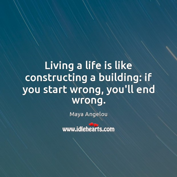 Image, Living a life is like constructing a building: if you start wrong, you'll end wrong.