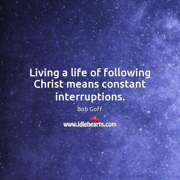 Living a life of following Christ means constant interruptions. Bob Goff Picture Quote
