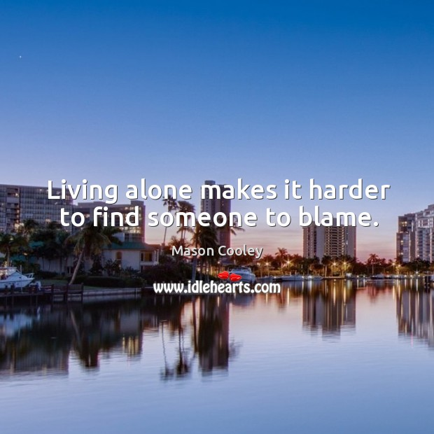 Living alone makes it harder to find someone to blame. Image