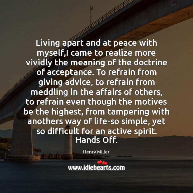 Living apart and at peace with myself,I came to realize more Henry Miller Picture Quote