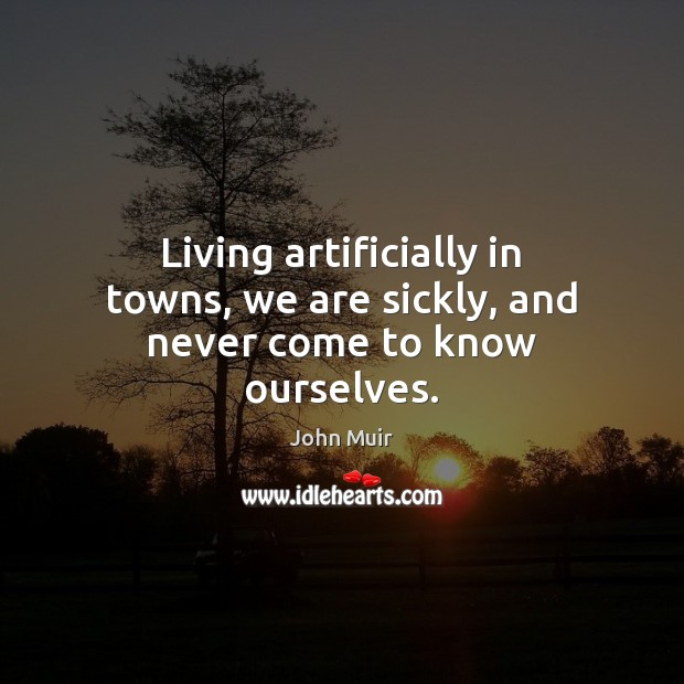 Living artificially in towns, we are sickly, and never come to know ourselves. John Muir Picture Quote