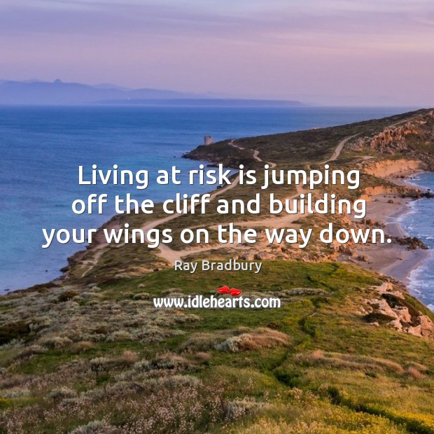 Living at risk is jumping off the cliff and building your wings on the way down. Image