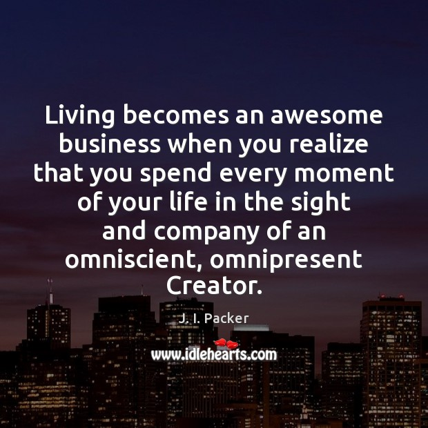 Living becomes an awesome business when you realize that you spend every J. I. Packer Picture Quote