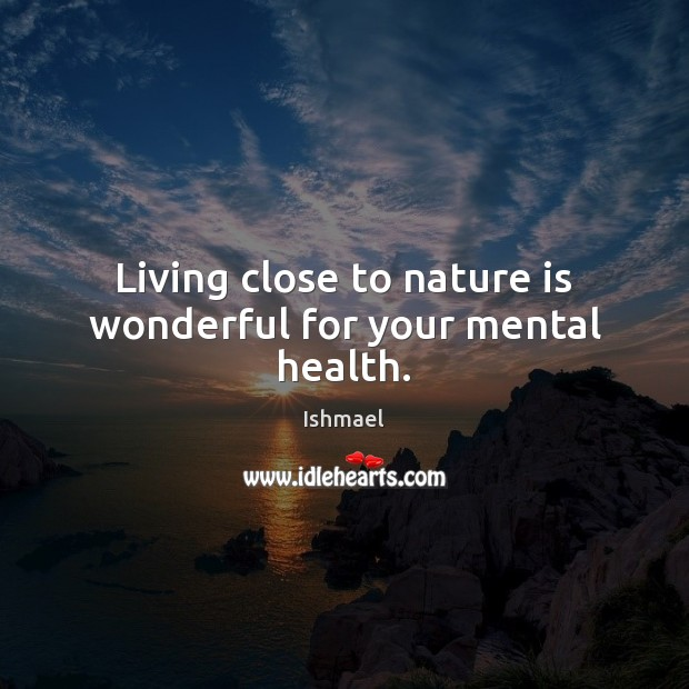 Living close to nature is wonderful for your mental health. Image
