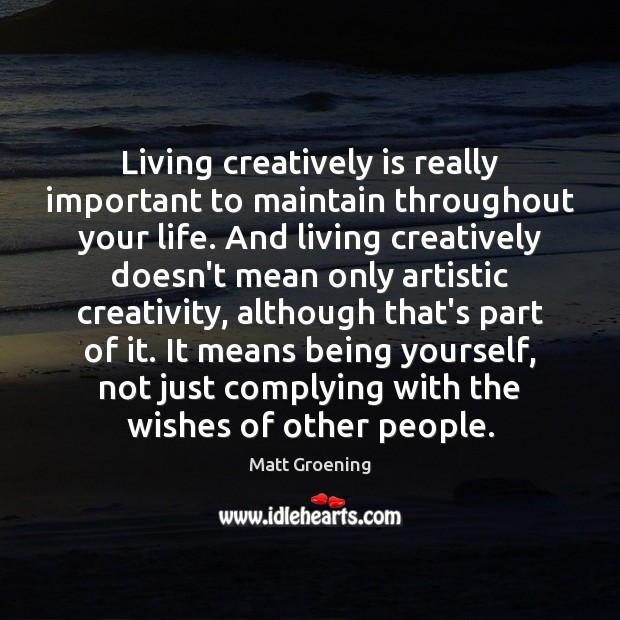 Living creatively is really important to maintain throughout your life. And living Matt Groening Picture Quote