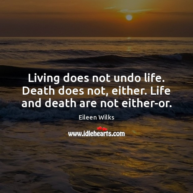 Living does not undo life. Death does not, either. Life and death are not either-or. Image