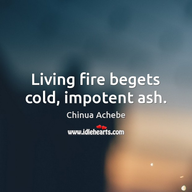 Living fire begets cold, impotent ash. Chinua Achebe Picture Quote