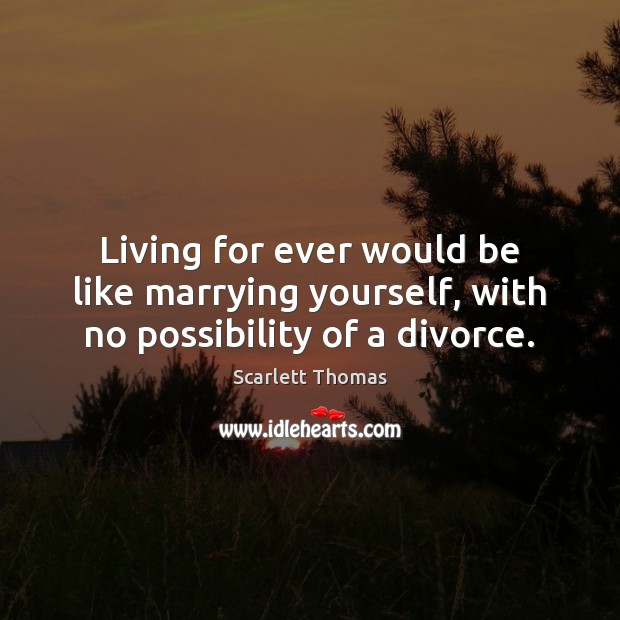 Living for ever would be like marrying yourself, with no possibility of a divorce. Divorce Quotes Image