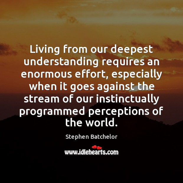 Living from our deepest understanding requires an enormous effort, especially when it Understanding Quotes Image