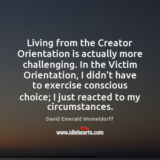 Living from the Creator Orientation is actually more challenging. In the Victim David Emerald Womeldorff Picture Quote