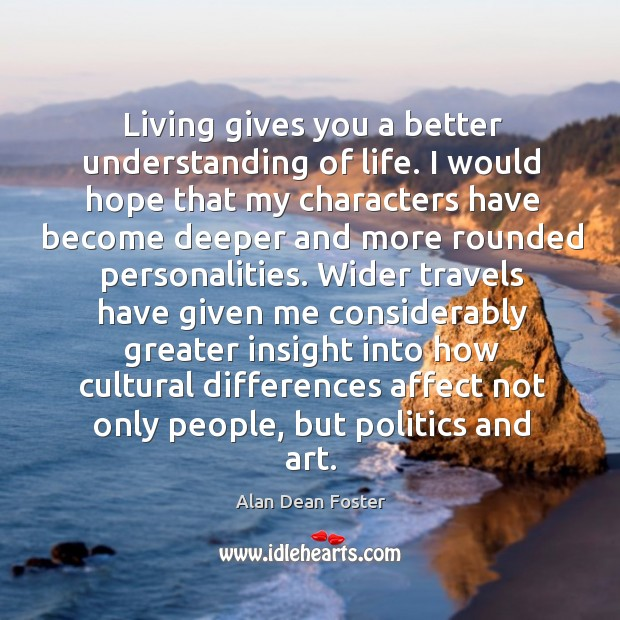 Living gives you a better understanding of life. I would hope that my characters have become Image