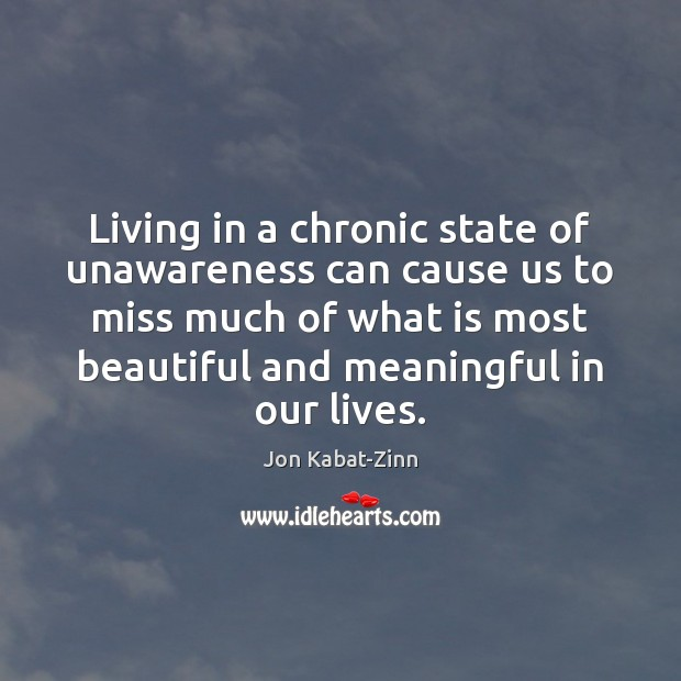 Living in a chronic state of unawareness can cause us to miss Jon Kabat-Zinn Picture Quote