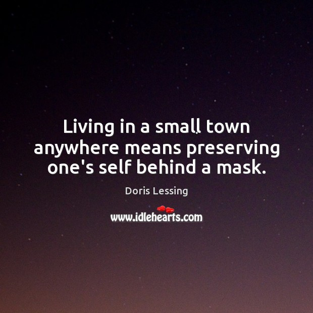 Living in a small town anywhere means preserving one's self behind a mask. Doris Lessing Picture Quote
