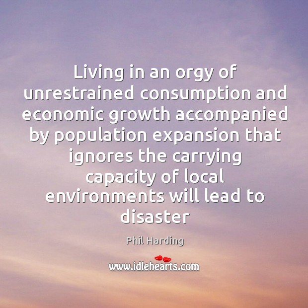 Living in an orgy of unrestrained consumption and economic growth accompanied by Phil Harding Picture Quote