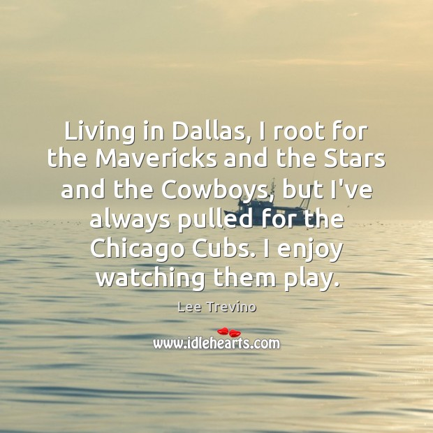 Living in Dallas, I root for the Mavericks and the Stars and Lee Trevino Picture Quote