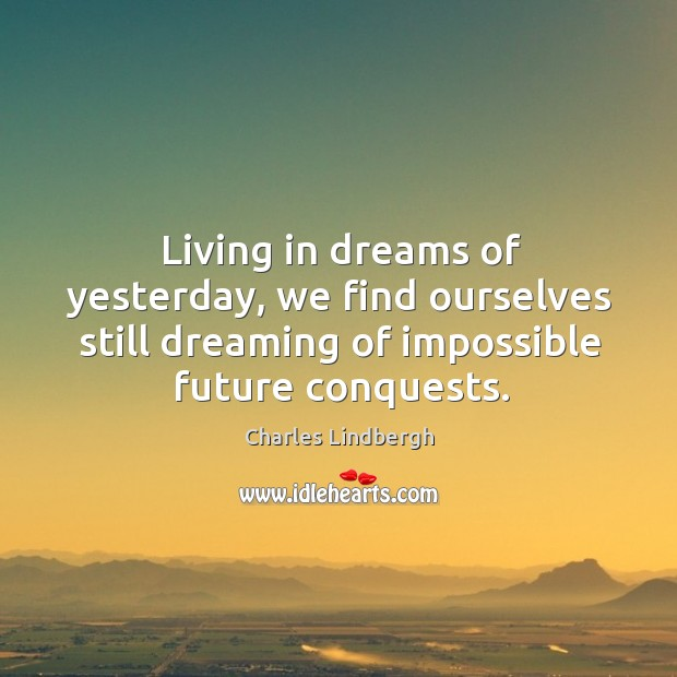 Image, Living in dreams of yesterday, we find ourselves still dreaming of impossible future conquests.