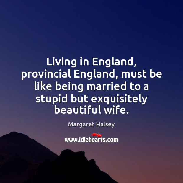 Living in England, provincial England, must be like being married to a Margaret Halsey Picture Quote