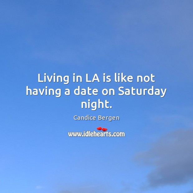 Living in LA is like not having a date on Saturday night. Image