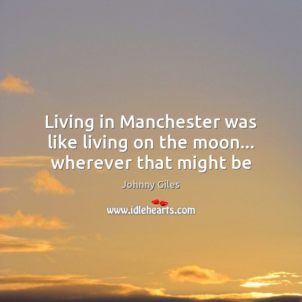 Living in Manchester was like living on the moon… wherever that might be Image