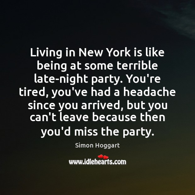 Living in New York is like being at some terrible late-night party. Simon Hoggart Picture Quote