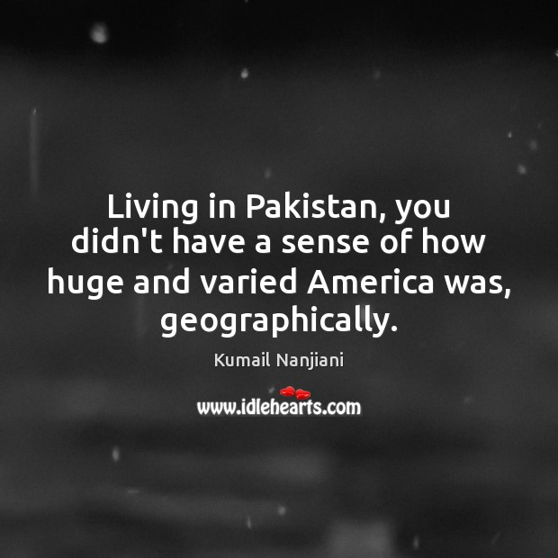 Living in Pakistan, you didn't have a sense of how huge and Image
