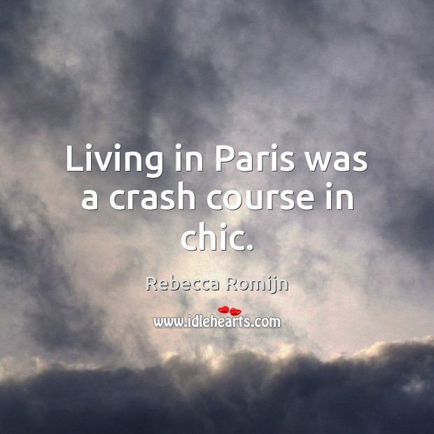 Living in Paris was a crash course in chic. Rebecca Romijn Picture Quote