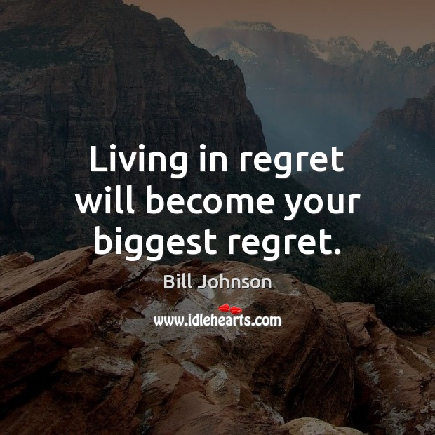 Living in regret will become your biggest regret. Bill Johnson Picture Quote