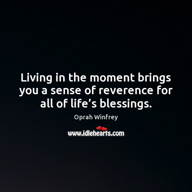 Living in the moment brings you a sense of reverence for all of life's blessings. Image