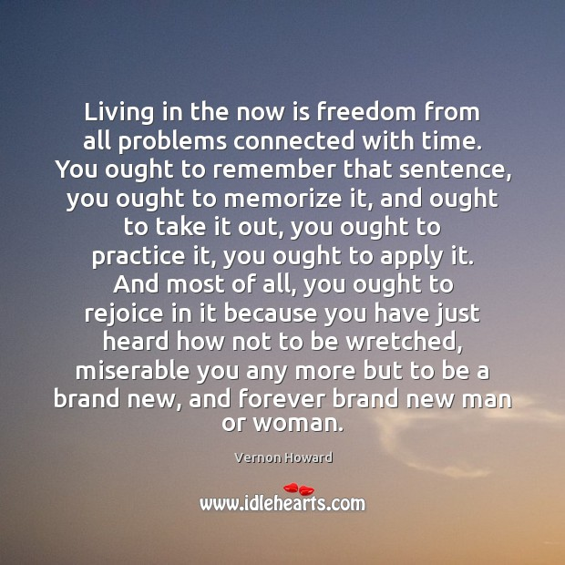 Living in the now is freedom from all problems connected with time. Vernon Howard Picture Quote