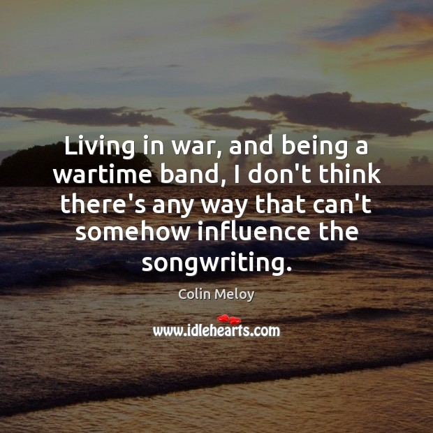 Living in war, and being a wartime band, I don't think there's Colin Meloy Picture Quote