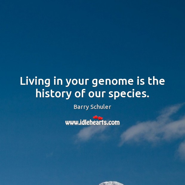 Image, Living in your genome is the history of our species.