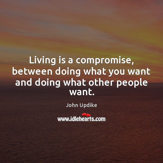 Living is a compromise, between doing what you want and doing what other people want. John Updike Picture Quote
