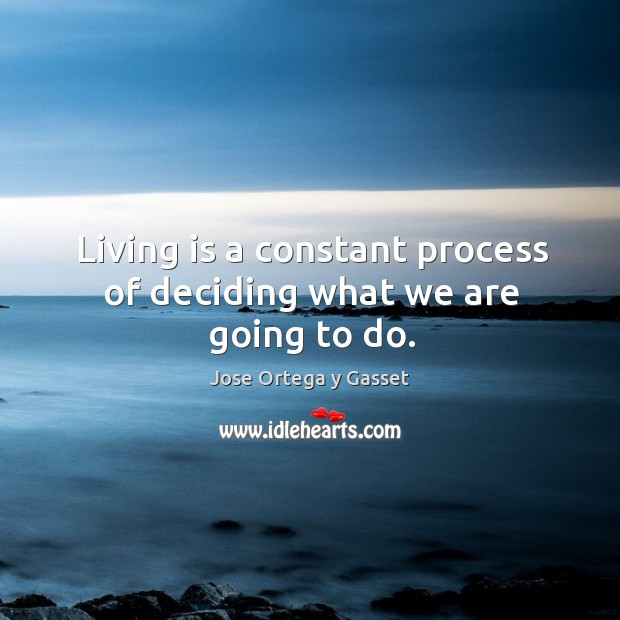 Living is a constant process of deciding what we are going to do. Image