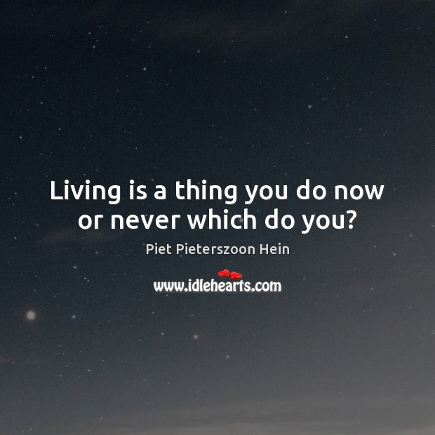 Living is a thing you do now or never which do you? Now or Never Quotes Image