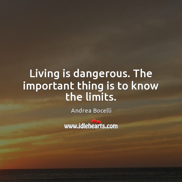 Living is dangerous. The important thing is to know the limits. Andrea Bocelli Picture Quote