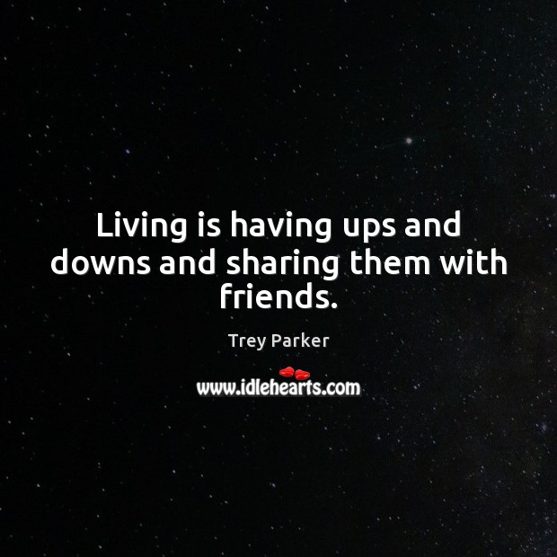 Living is having ups and downs and sharing them with friends. Trey Parker Picture Quote
