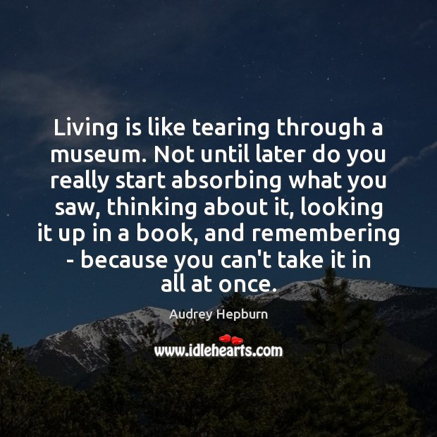 Living is like tearing through a museum. Not until later do you Audrey Hepburn Picture Quote